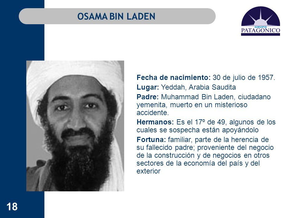 18 OSAMA BIN LADEN Fecha de nacimiento: 30 de julio de 1957. Lugar: Yeddah, Arabia Saudita Padre: Muhammad Bin Laden, ciudadano yemenita, muerto en un