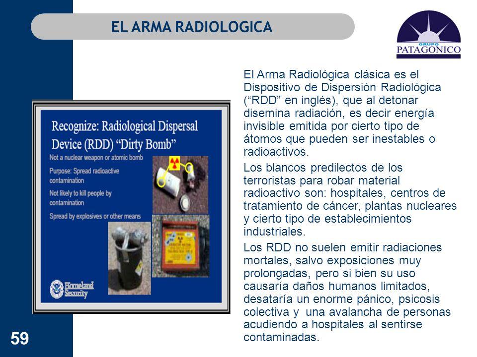 59 EL ARMA RADIOLOGICA El Arma Radiológica clásica es el Dispositivo de Dispersión Radiológica (RDD en inglés), que al detonar disemina radiación, es