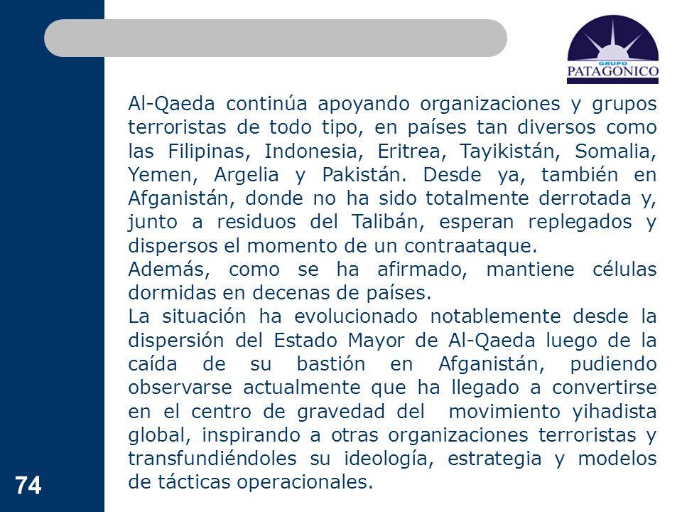 74 Al-Qaeda continúa apoyando organizaciones y grupos terroristas de todo tipo, en países tan diversos como las Filipinas, Indonesia, Eritrea, Tayikis