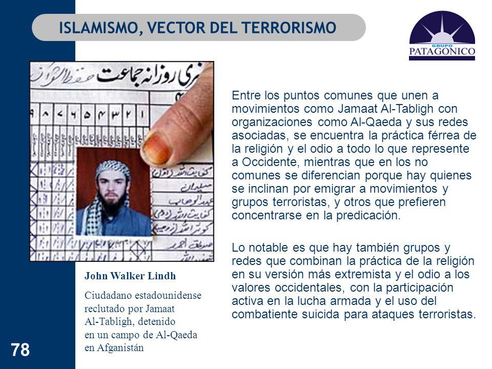 78 ISLAMISMO, VECTOR DEL TERRORISMO Entre los puntos comunes que unen a movimientos como Jamaat Al-Tabligh con organizaciones como Al-Qaeda y sus rede