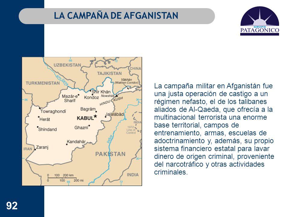 92 La campaña militar en Afganistán fue una justa operación de castigo a un régimen nefasto, el de los talibanes aliados de Al-Qaeda, que ofrecía a la