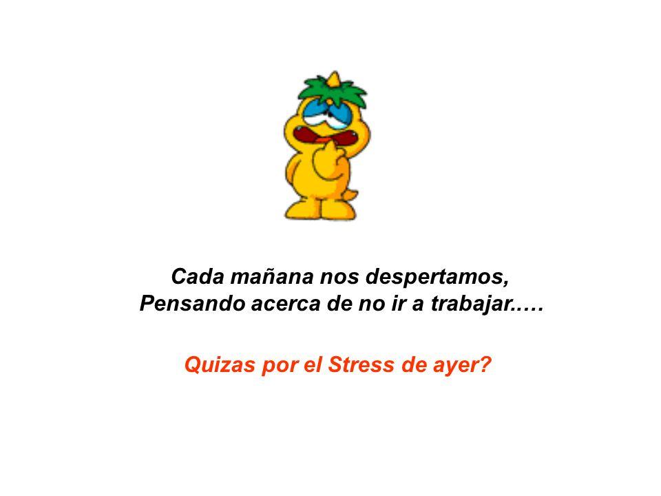 Cada mañana nos despertamos, Pensando acerca de no ir a trabajar..… Quizas por el Stress de ayer?