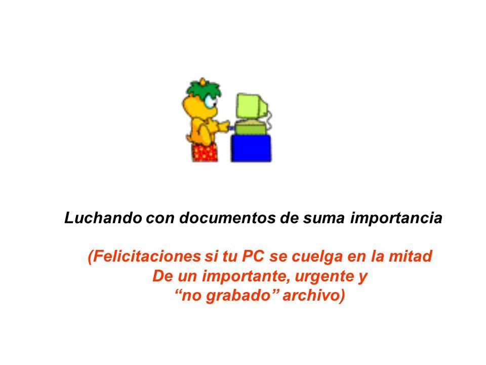 Luchando con documentos de suma importancia (Felicitaciones si tu PC se cuelga en la mitad De un importante, urgente y no grabado archivo)