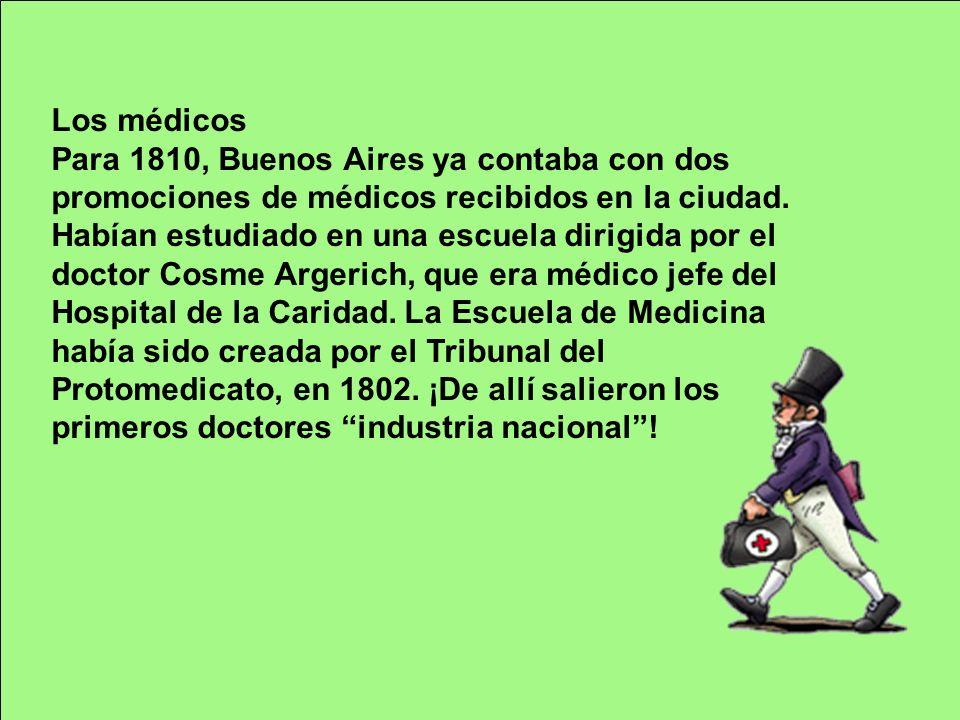 Los médicos Para 1810, Buenos Aires ya contaba con dos promociones de médicos recibidos en la ciudad. Habían estudiado en una escuela dirigida por el