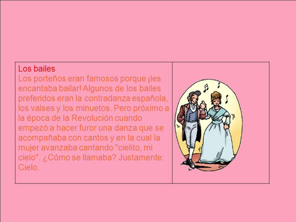 Los bailes Los porteños eran famosos porque ¡les encantaba bailar! Algunos de los bailes preferidos eran la contradanza española, los valses y los min