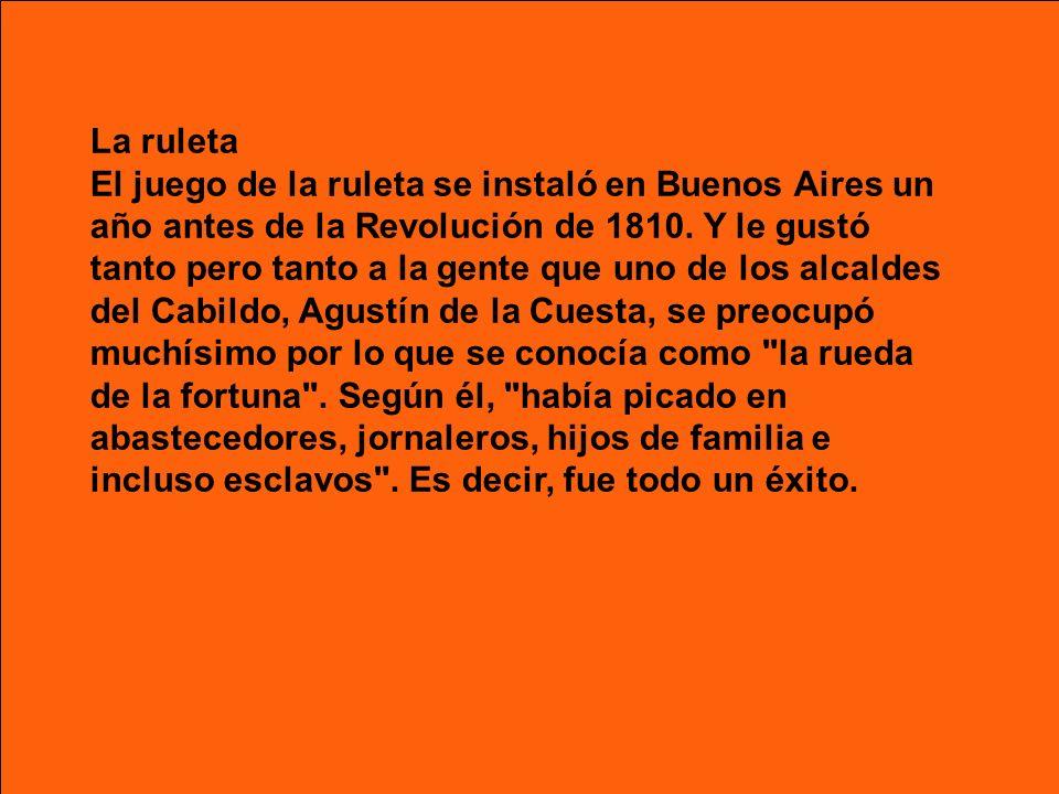 La ruleta El juego de la ruleta se instaló en Buenos Aires un año antes de la Revolución de 1810. Y le gustó tanto pero tanto a la gente que uno de lo