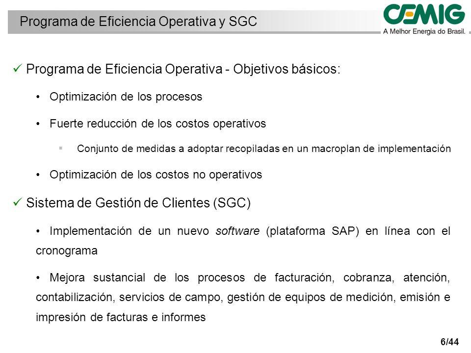 6/44 Programa de Eficiencia Operativa - Objetivos básicos: Optimización de los procesos Fuerte reducción de los costos operativos Conjunto de medidas a adoptar recopiladas en un macroplan de implementación Optimización de los costos no operativos Sistema de Gestión de Clientes (SGC) Implementación de un nuevo software (plataforma SAP) en línea con el cronograma Mejora sustancial de los procesos de facturación, cobranza, atención, contabilización, servicios de campo, gestión de equipos de medición, emisión e impresión de facturas e informes Programa de Eficiencia Operativa y SGC