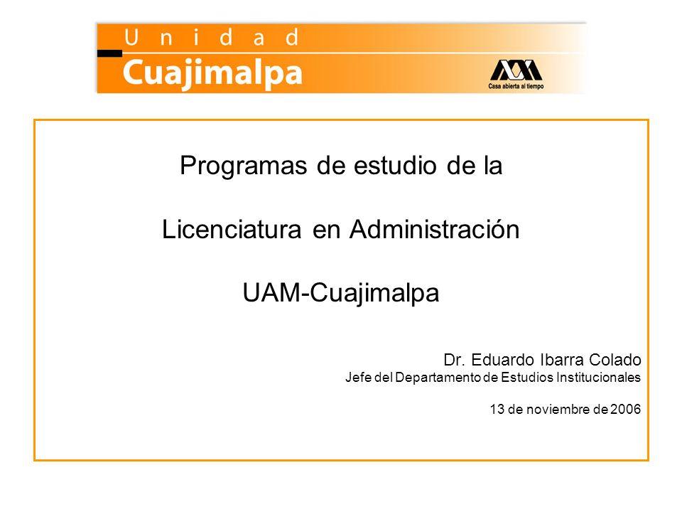 Programas de estudio de la Licenciatura en Administración UAM-Cuajimalpa Dr. Eduardo Ibarra Colado Jefe del Departamento de Estudios Institucionales 1