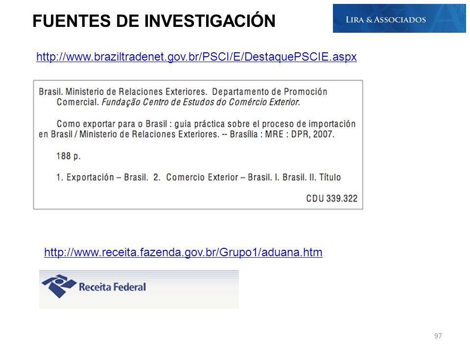 http://www.braziltradenet.gov.br/PSCI/E/DestaquePSCIE.aspx FUENTES DE INVESTIGACIÓN http://www.receita.fazenda.gov.br/Grupo1/aduana.htm 97