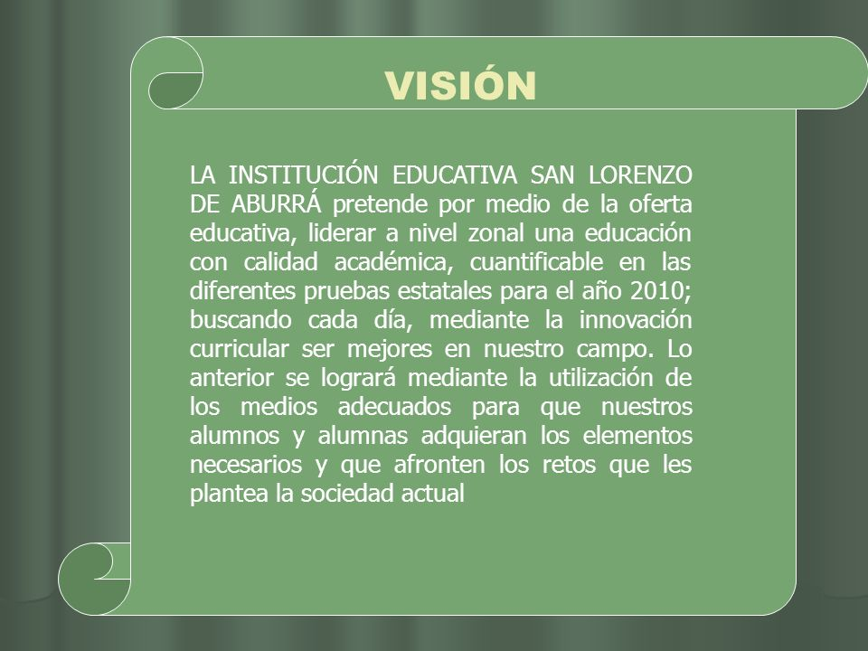 VISIÓN LA INSTITUCIÓN EDUCATIVA SAN LORENZO DE ABURRÁ pretende por medio de la oferta educativa, liderar a nivel zonal una educación con calidad acadé