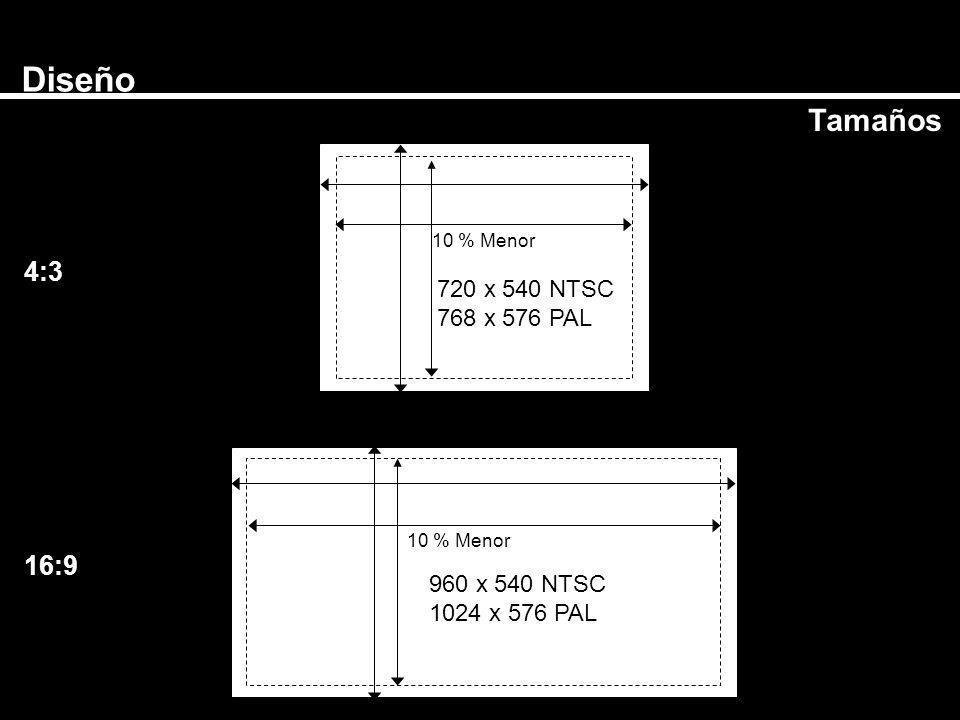 Diseño Tamaños 720 x 540 NTSC 768 x 576 PAL 960 x 540 NTSC 1024 x 576 PAL 4:3 16:9 10 % Menor