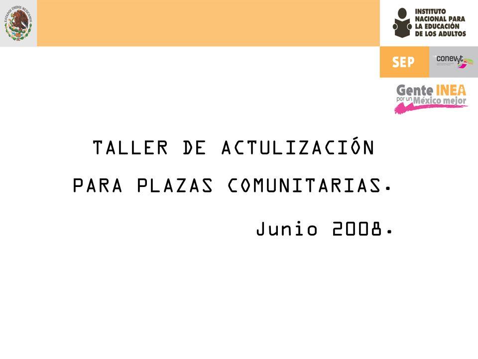 TALLER DE ACTULIZACIÓN PARA PLAZAS COMUNITARIAS. Junio 2008.