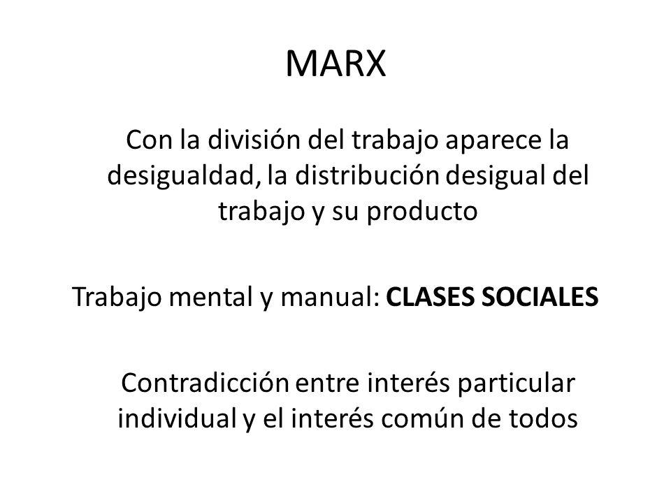 MARX Con la división del trabajo aparece la desigualdad, la distribución desigual del trabajo y su producto Trabajo mental y manual: CLASES SOCIALES C