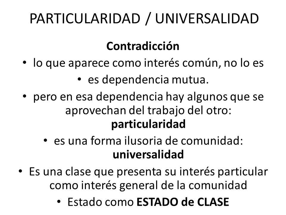 PARTICULARIDAD / UNIVERSALIDAD Contradicción lo que aparece como interés común, no lo es es dependencia mutua. pero en esa dependencia hay algunos que