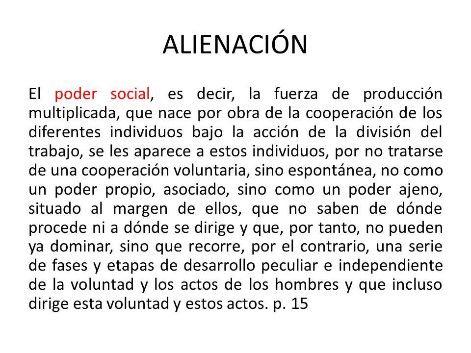 ALIENACIÓN El poder social, es decir, la fuerza de producción multiplicada, que nace por obra de la cooperación de los diferentes individuos bajo la a