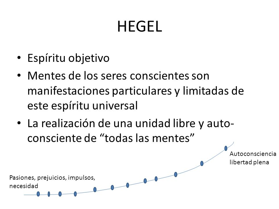 HEGEL Espíritu objetivo Mentes de los seres conscientes son manifestaciones particulares y limitadas de este espíritu universal La realización de una