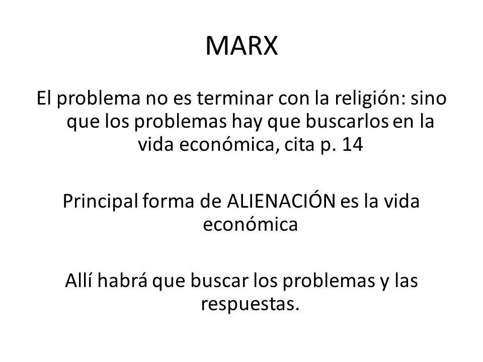 MARX El problema no es terminar con la religión: sino que los problemas hay que buscarlos en la vida económica, cita p. 14 Principal forma de ALIENACI