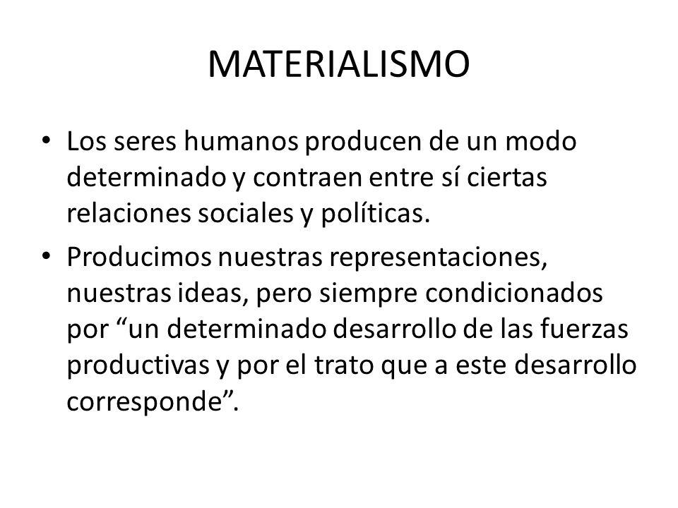 MATERIALISMO Los seres humanos producen de un modo determinado y contraen entre sí ciertas relaciones sociales y políticas. Producimos nuestras repres