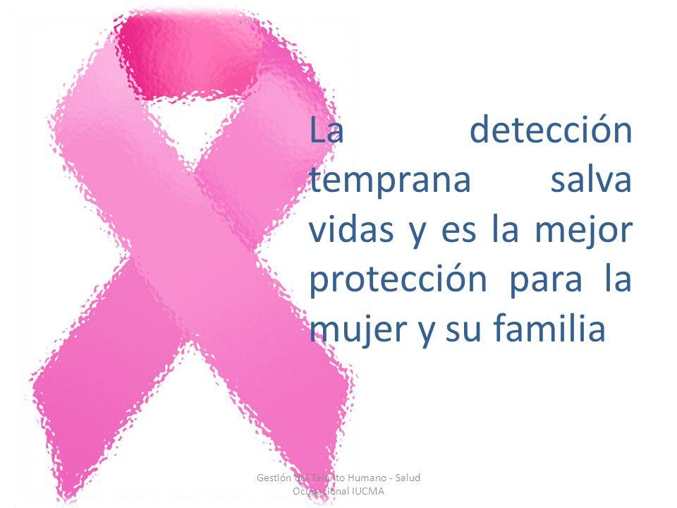 La detección temprana salva vidas y es la mejor protección para la mujer y su familia Gestión del Talento Humano - Salud Ocupacional IUCMA