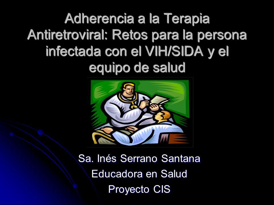Adherencia a la Terapia Antiretroviral: Retos para la persona infectada con el VIH/SIDA y el equipo de salud Sa. Inés Serrano Santana Educadora en Sal