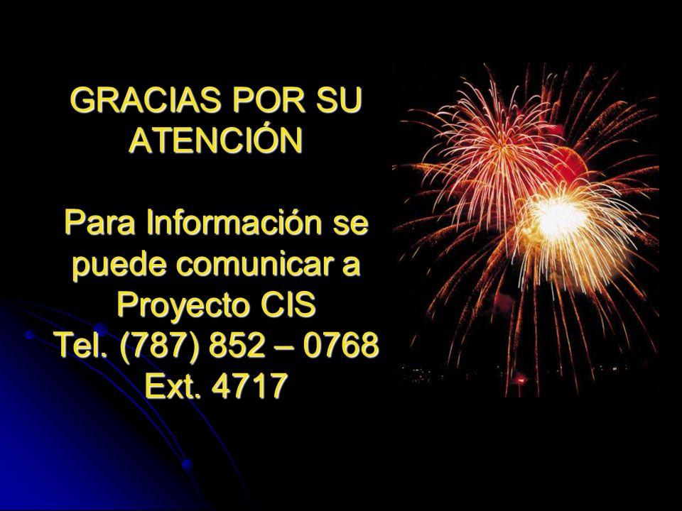 GRACIAS POR SU ATENCIÓN Para Información se puede comunicar a Proyecto CIS Tel. (787) 852 – 0768 Ext. 4717