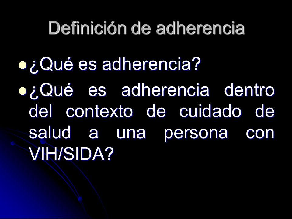 Definición de adherencia ¿Qué es adherencia? ¿Qué es adherencia? ¿Qué es adherencia dentro del contexto de cuidado de salud a una persona con VIH/SIDA