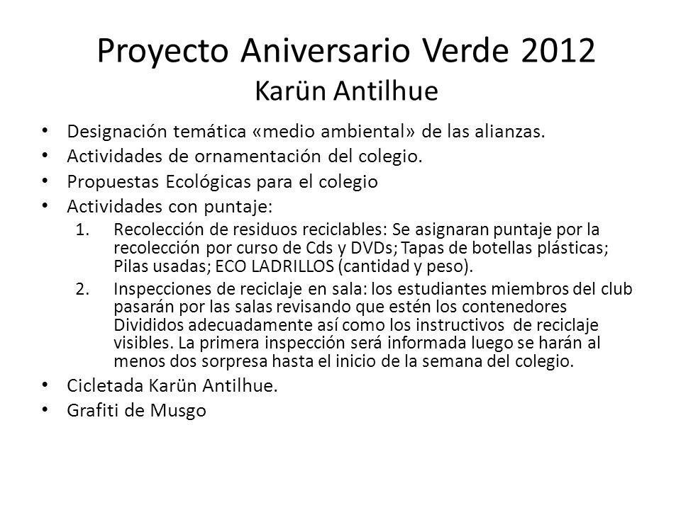 Proyecto Aniversario Verde 2012 Karün Antilhue Designación temática «medio ambiental» de las alianzas. Actividades de ornamentación del colegio. Propu