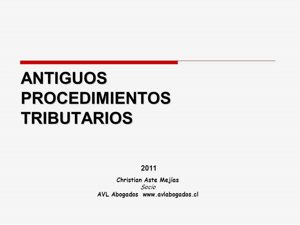 ANTIGUOS PROCEDIMIENTOS TRIBUTARIOS Christian Aste Mejías Socio AVL Abogados www.avlabogados.cl 2011