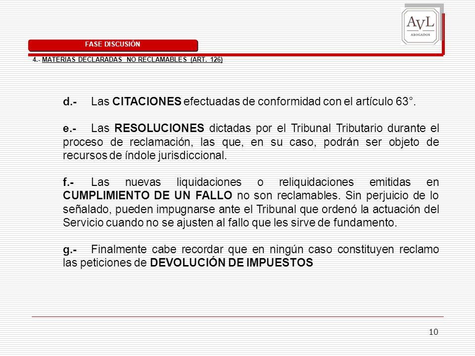 10 d.- Las CITACIONES efectuadas de conformidad con el artículo 63°. e.- Las RESOLUCIONES dictadas por el Tribunal Tributario durante el proceso de re