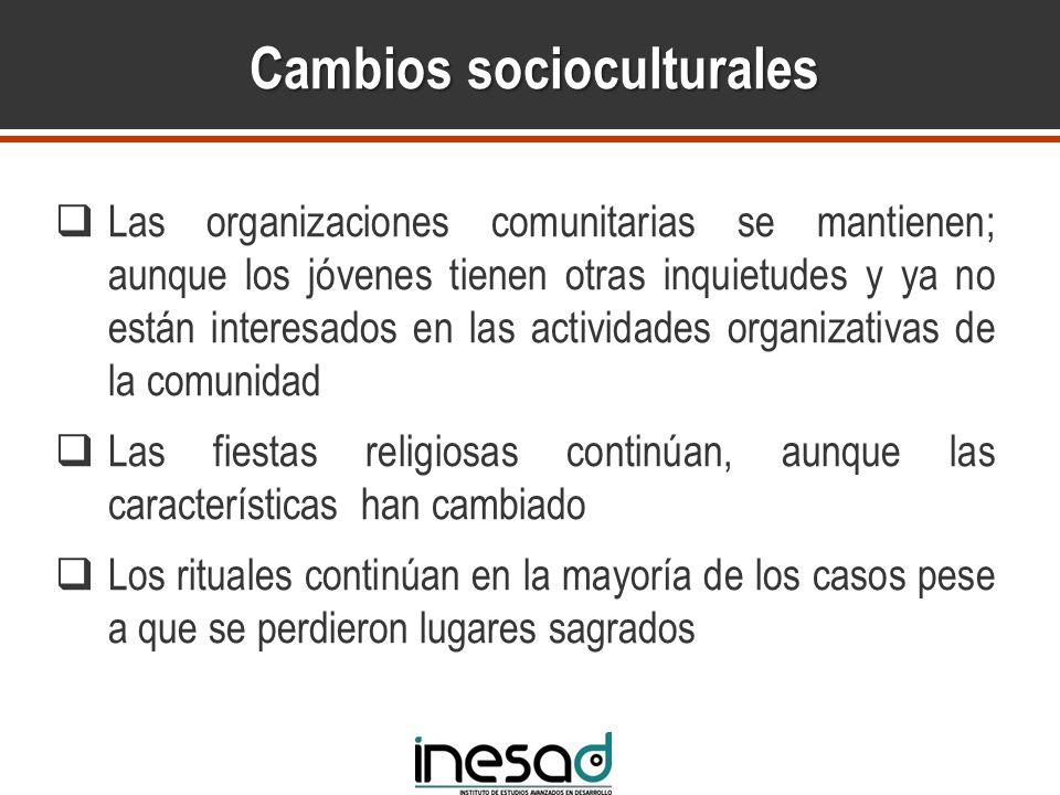 Cambios socioculturales Las organizaciones comunitarias se mantienen; aunque los jóvenes tienen otras inquietudes y ya no están interesados en las act