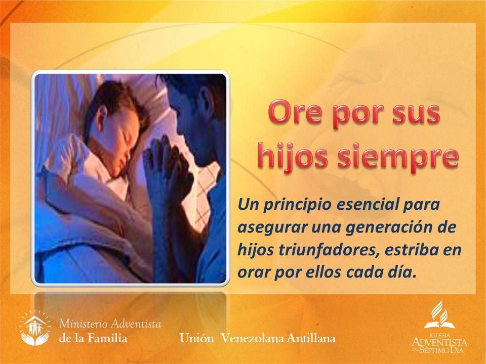 Un principio esencial para asegurar una generación de hijos triunfadores, estriba en orar por ellos cada día. Unión Venezolana Antillana