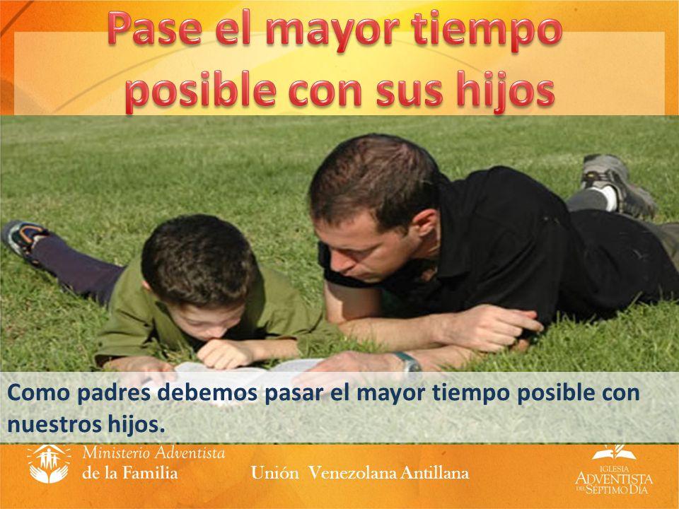 Como padres debemos pasar el mayor tiempo posible con nuestros hijos. Unión Venezolana Antillana