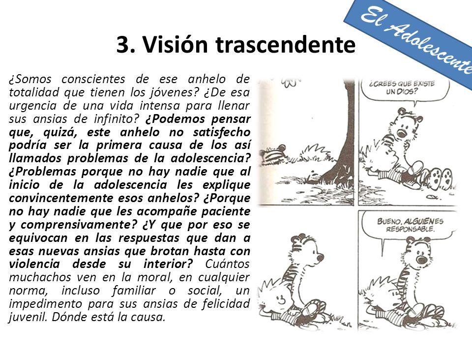 3. Visión trascendente ¿Somos conscientes de ese anhelo de totalidad que tienen los jóvenes? ¿De esa urgencia de una vida intensa para llenar sus ansi