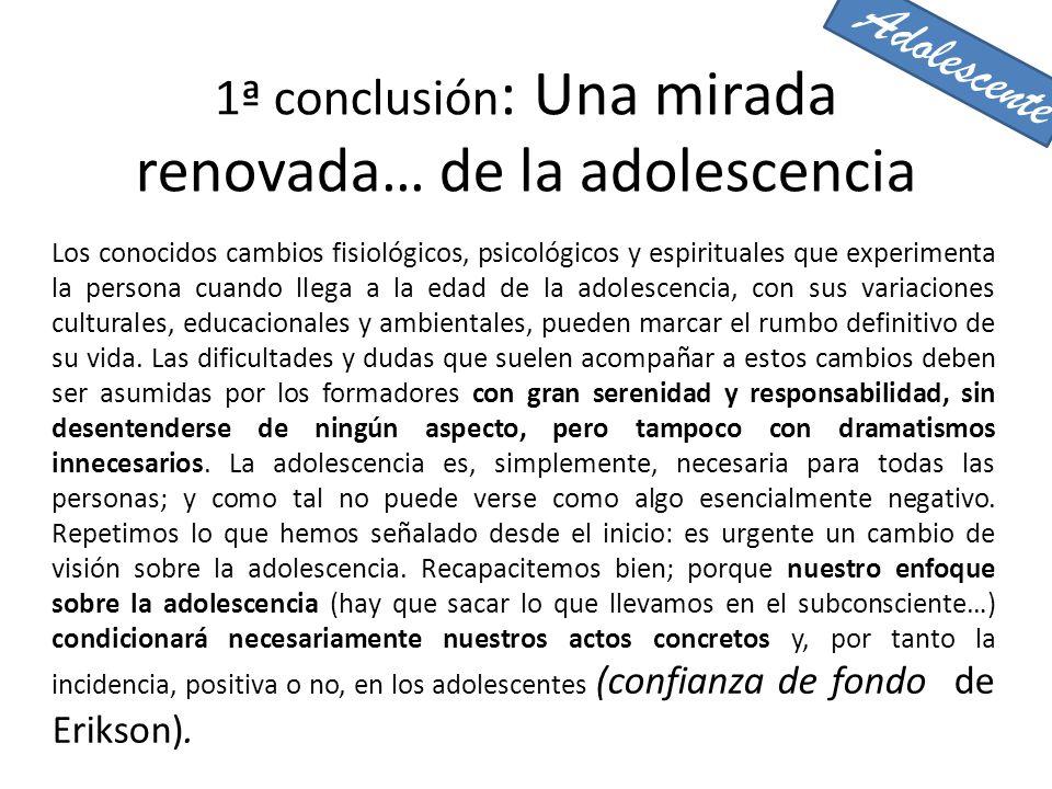 1ª conclusión : Una mirada renovada… de la adolescencia Los conocidos cambios fisiológicos, psicológicos y espirituales que experimenta la persona cua