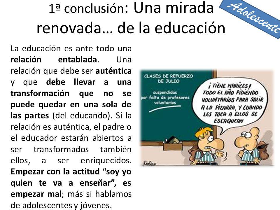1ª conclusión : Una mirada renovada… de la educación La educación es ante todo una relación entablada. Una relación que debe ser auténtica y que debe