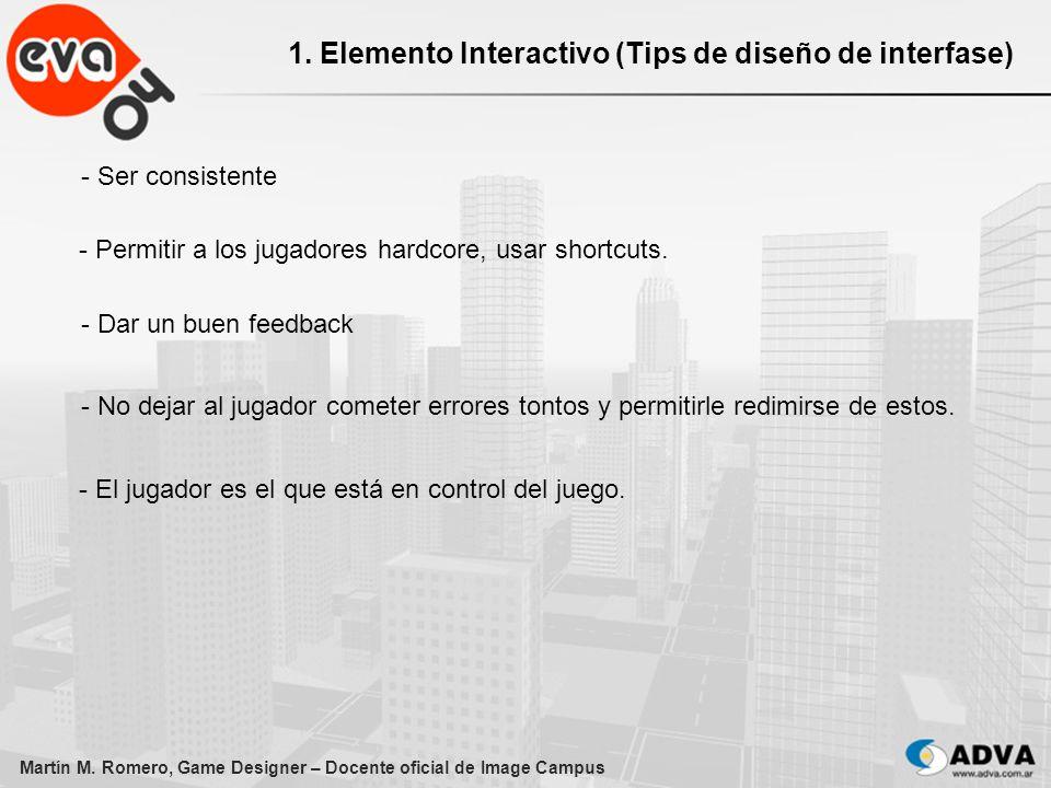 Martín M. Romero, Game Designer – Docente oficial de Image Campus 1. Elemento Interactivo (Tips de diseño de interfase) - Ser consistente - Permitir a