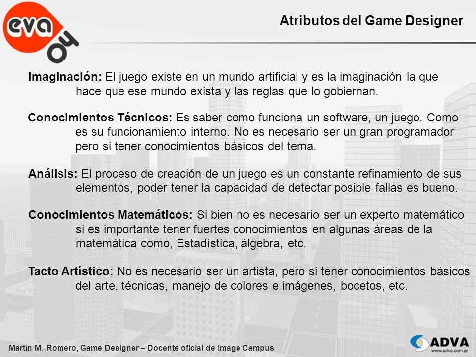 Martín M. Romero, Game Designer – Docente oficial de Image Campus Atributos del Game Designer Imaginación: El juego existe en un mundo artificial y es