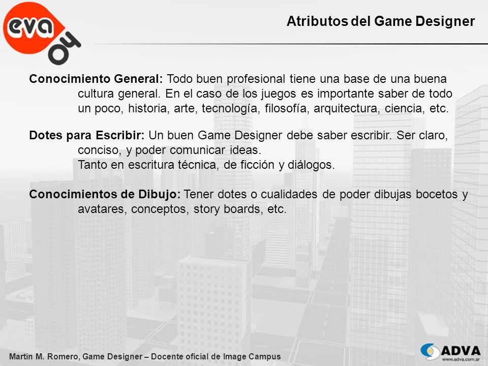 Martín M. Romero, Game Designer – Docente oficial de Image Campus Atributos del Game Designer Conocimiento General: Todo buen profesional tiene una ba