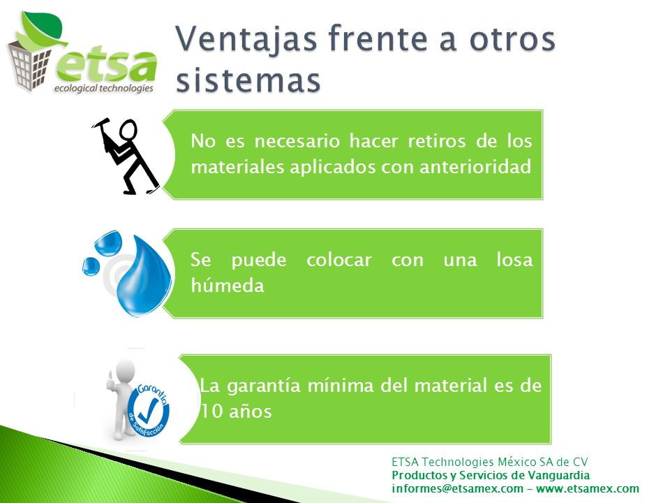 ETSA Technologies México SA de CV Productos y Servicios de Vanguardia informes@etsamex.com - www.etsamex.com No es necesario hacer retiros de los materiales aplicados con anterioridad Se puede colocar con una losa húmeda La garantía mínima del material es de 10 años
