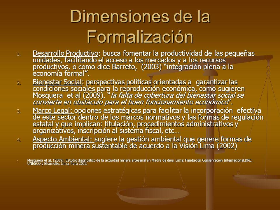 Dimensiones de la Formalización 1. Desarrollo Productivo: busca fomentar la productividad de las pequeñas unidades, facilitando el acceso a los mercad