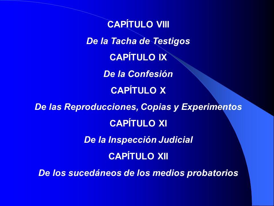 CAPÍTULO III Exhibición de Documentos CAPÍTULO IV De la Tacha de Instrumentos CAPÍTULO V Del Reconocimiento de Instrumento Privado CAPÍTULO VI De la Prueba de Expertos CAPÍTULO VII De la Prueba de Testigos