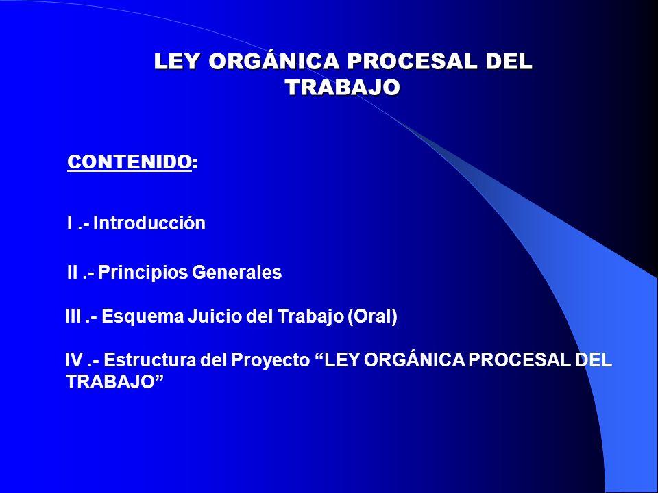 LEY ORGÁNICA PROCESAL DEL TRABAJO CONTENIDO: I.- Introducción II.- Principios Generales III.- Esquema Juicio del Trabajo (Oral) IV.- Estructura del Proyecto LEY ORGÁNICA PROCESAL DEL TRABAJO