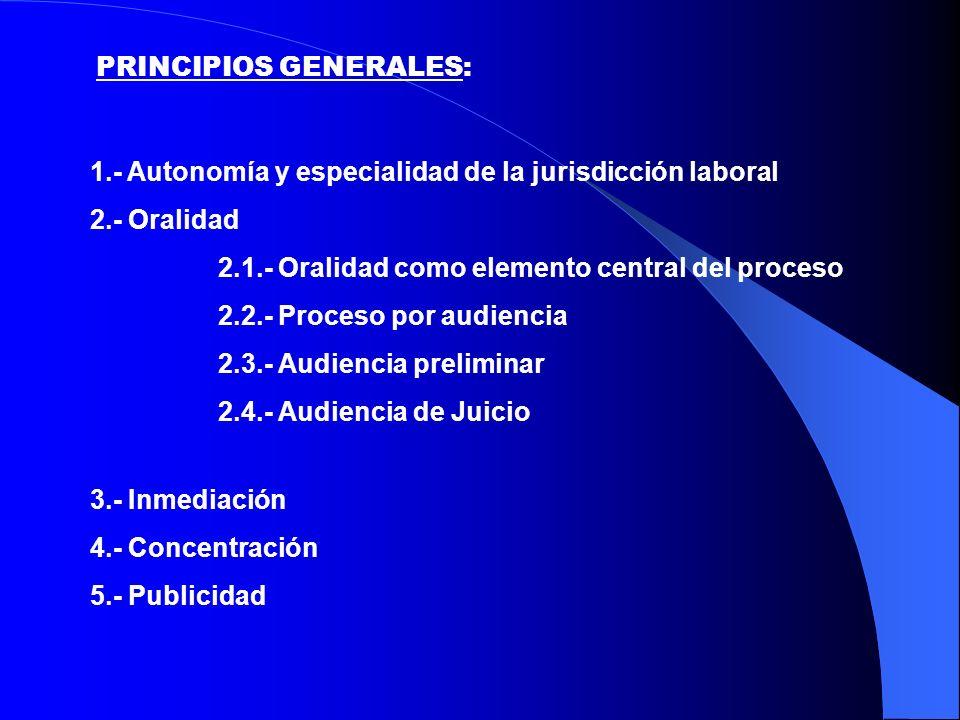 2.- Oralidad 2.1.- Oralidad como elemento central del proceso 2.2.- Proceso por audiencia 2.3.- Audiencia preliminar 2.4.- Audiencia de Juicio 3.- Inmediación 4.- Concentración 5.- Publicidad PRINCIPIOS GENERALES: 1.- Autonomía y especialidad de la jurisdicción laboral