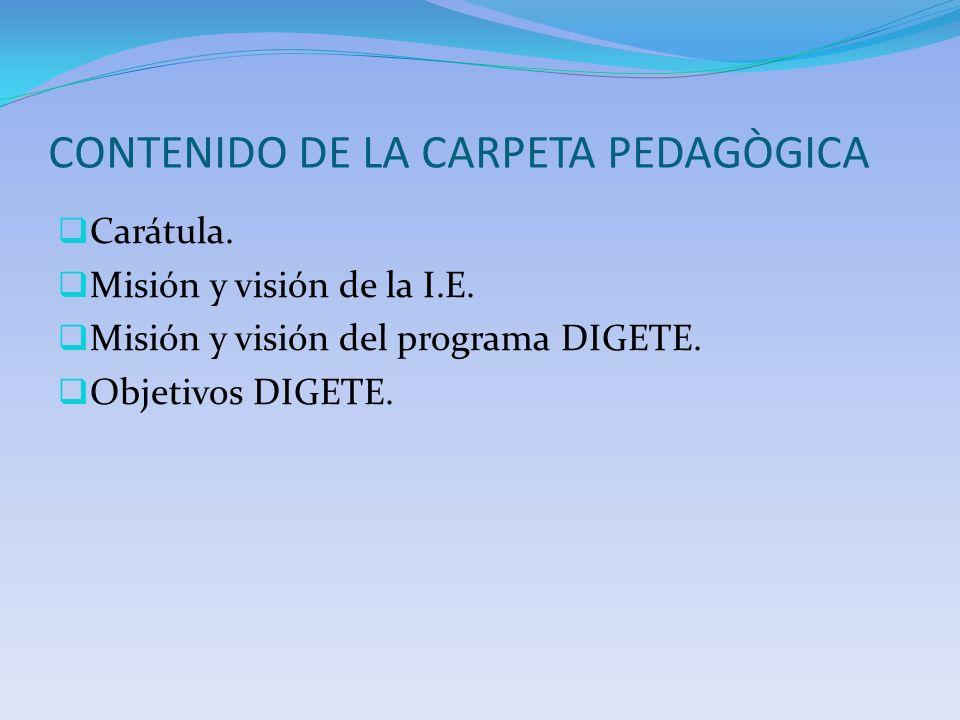 CONTENIDO DE LA CARPETA PEDAGÒGICA Carátula. Misión y visión de la I.E. Misión y visión del programa DIGETE. Objetivos DIGETE.