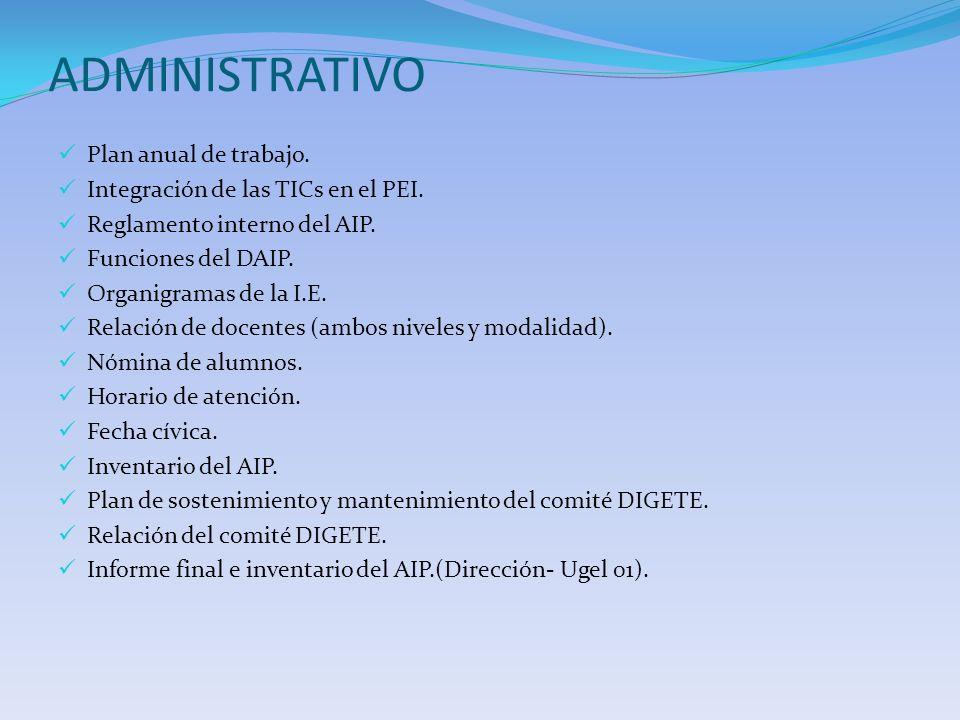 ADMINISTRATIVO Plan anual de trabajo. Integración de las TICs en el PEI. Reglamento interno del AIP. Funciones del DAIP. Organigramas de la I.E. Relac