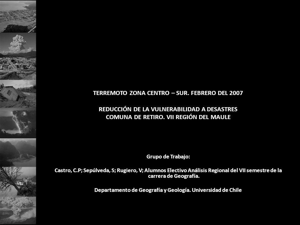 TERREMOTO ZONA CENTRO – SUR. FEBRERO DEL 2007 REDUCCIÓN DE LA VULNERABILIDAD A DESASTRES COMUNA DE RETIRO. VII REGIÓN DEL MAULE Grupo de Trabajo: Cast