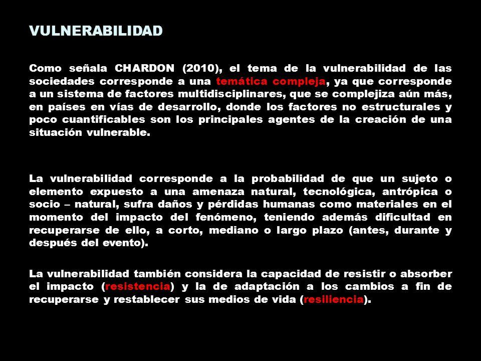 VULNERABILIDAD Como señala CHARDON (2010), el tema de la vulnerabilidad de las sociedades corresponde a una temática compleja, ya que corresponde a un
