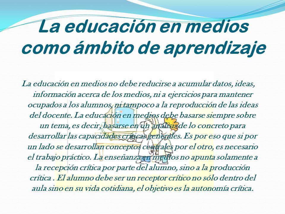 La educación en medios como ámbito de aprendizaje La educación en medios no debe reducirse a acumular datos, ideas, información acerca de los medios,