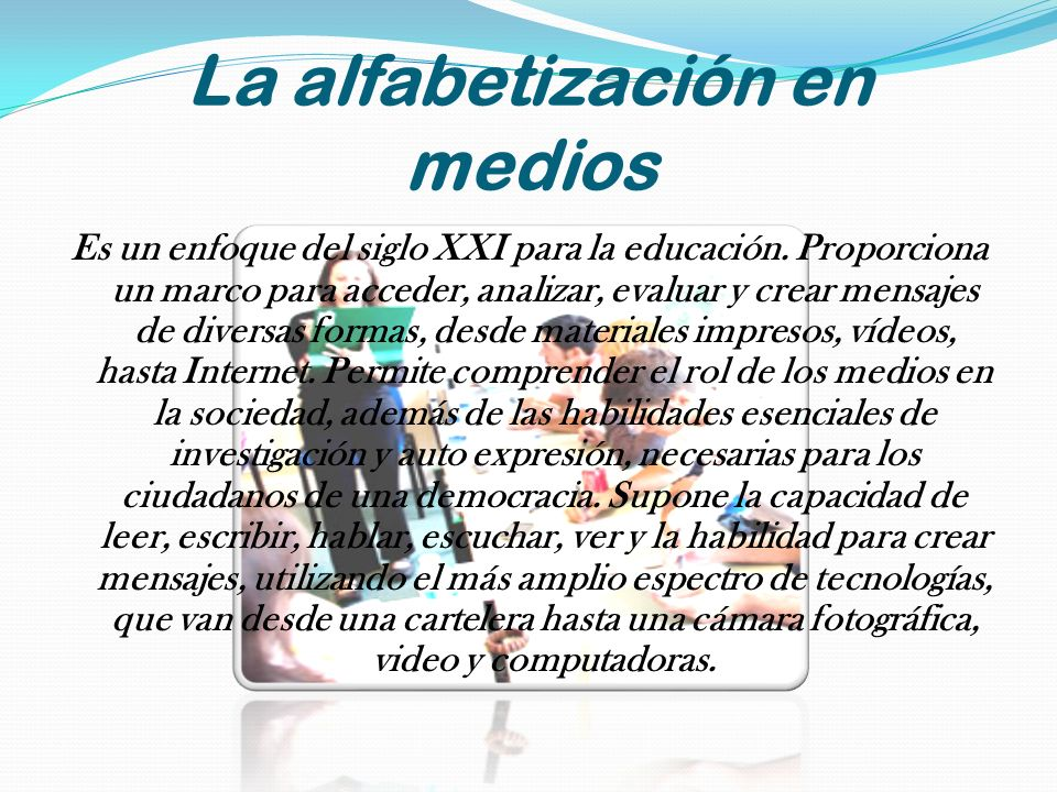 La alfabetización en medios Es un enfoque del siglo XXI para la educación. Proporciona un marco para acceder, analizar, evaluar y crear mensajes de di