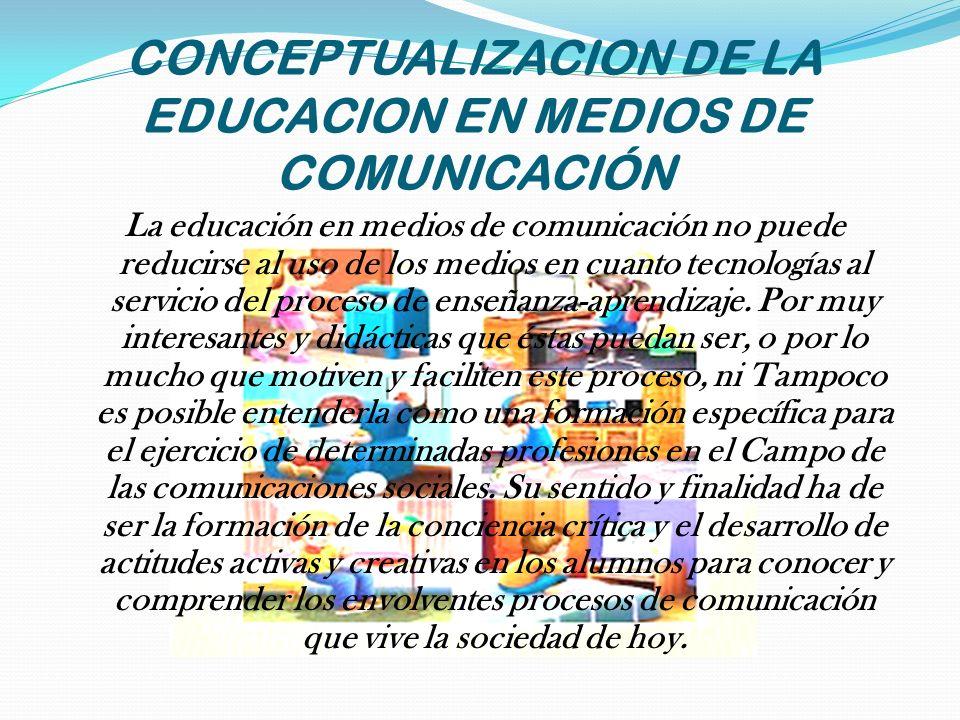 CONCEPTUALIZACION DE LA EDUCACION EN MEDIOS DE COMUNICACIÓN La educación en medios de comunicación no puede reducirse al uso de los medios en cuanto t